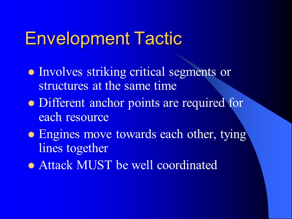 Envelopment Tactic Involves striking critical segments or structures at the same time. Different anchor points are required for each resource.