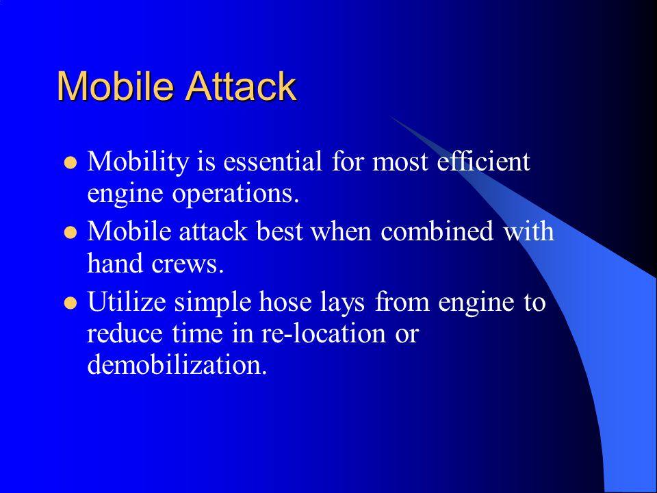 Mobile Attack Mobility is essential for most efficient engine operations. Mobile attack best when combined with hand crews.