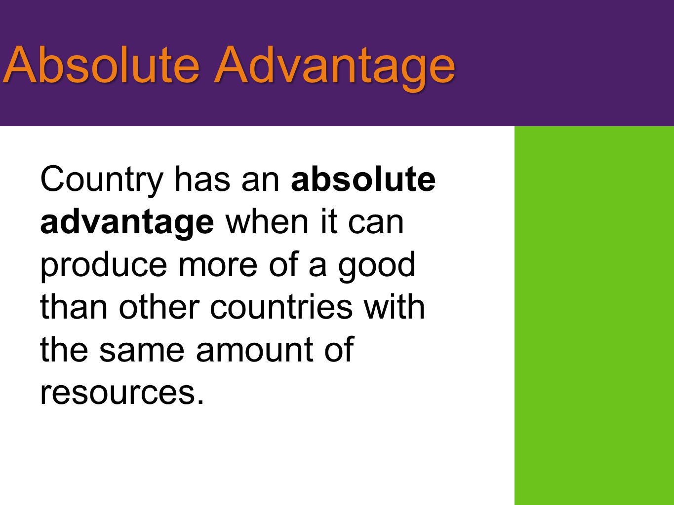 Absolute Advantage Country has an absolute advantage when it can produce more of a good than other countries with the same amount of resources.