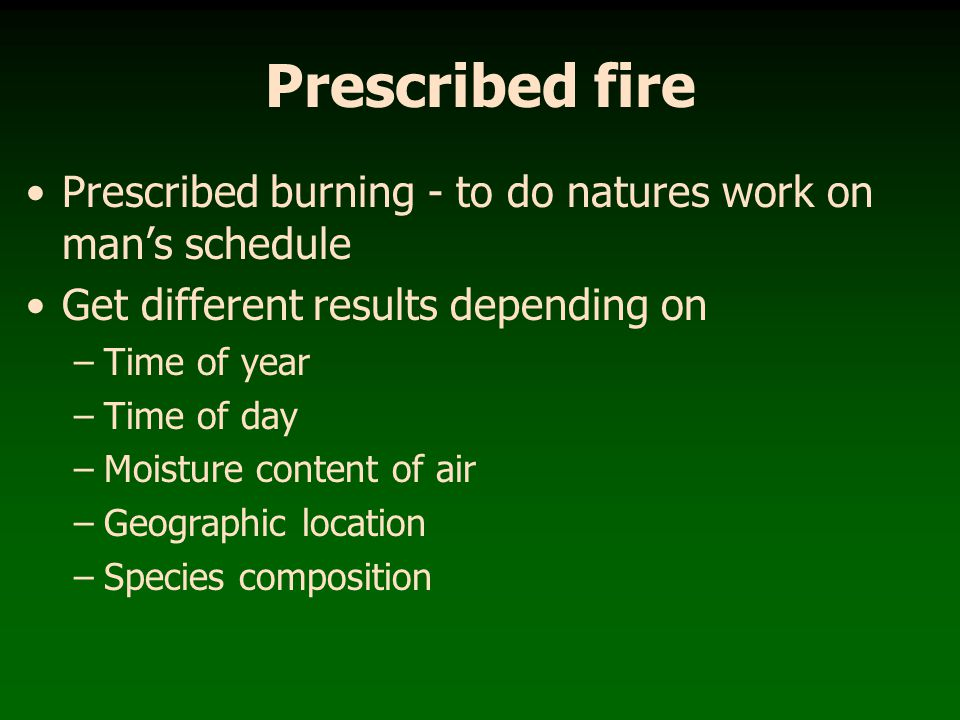 Prescribed fire Prescribed burning - to do natures work on man's schedule. Get different results depending on.