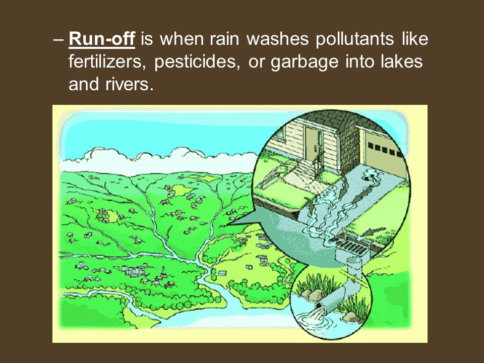 Run-off is when rain washes pollutants like fertilizers, pesticides, or garbage into lakes and rivers.