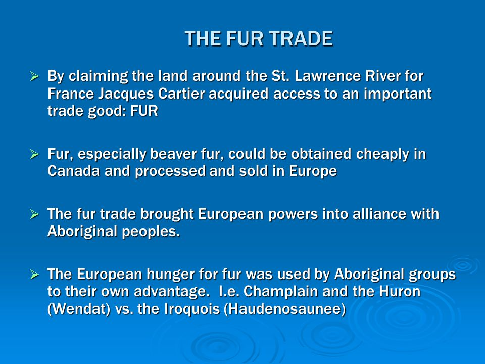 THE FUR TRADE By claiming the land around the St. Lawrence River for France Jacques Cartier acquired access to an important trade good: FUR.