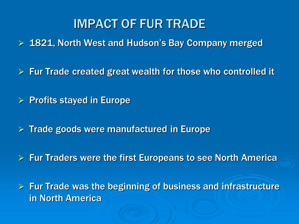 IMPACT OF FUR TRADE 1821, North West and Hudson's Bay Company merged