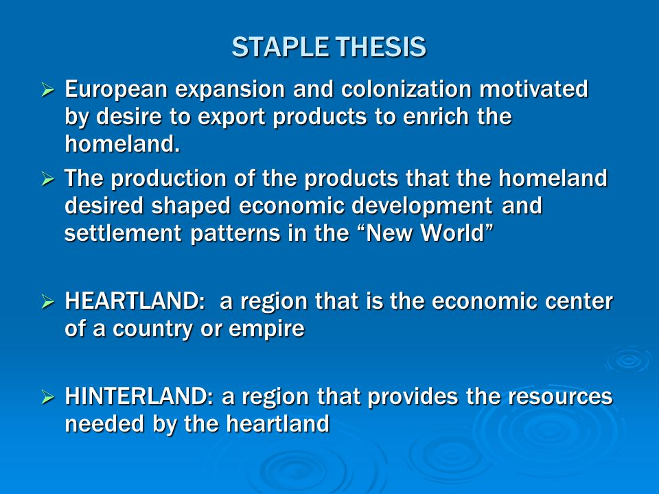 STAPLE THESIS European expansion and colonization motivated by desire to export products to enrich the homeland.