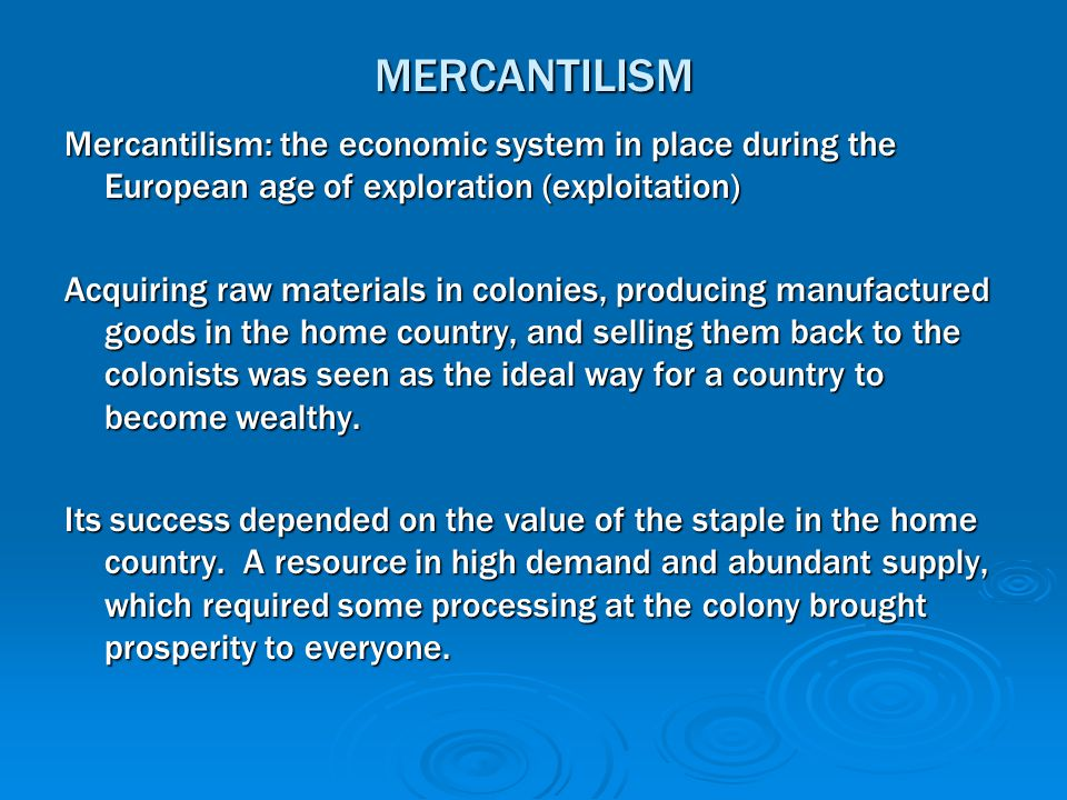 MERCANTILISM Mercantilism: the economic system in place during the European age of exploration (exploitation)