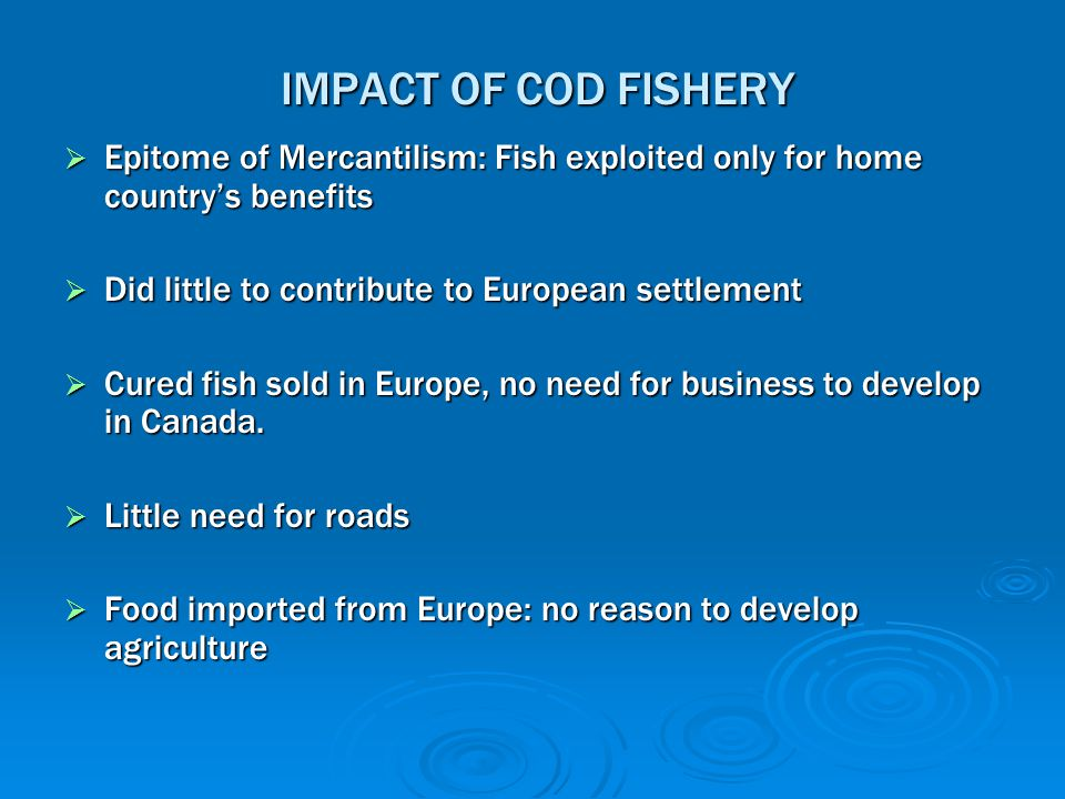 IMPACT OF COD FISHERY Epitome of Mercantilism: Fish exploited only for home country's benefits. Did little to contribute to European settlement.