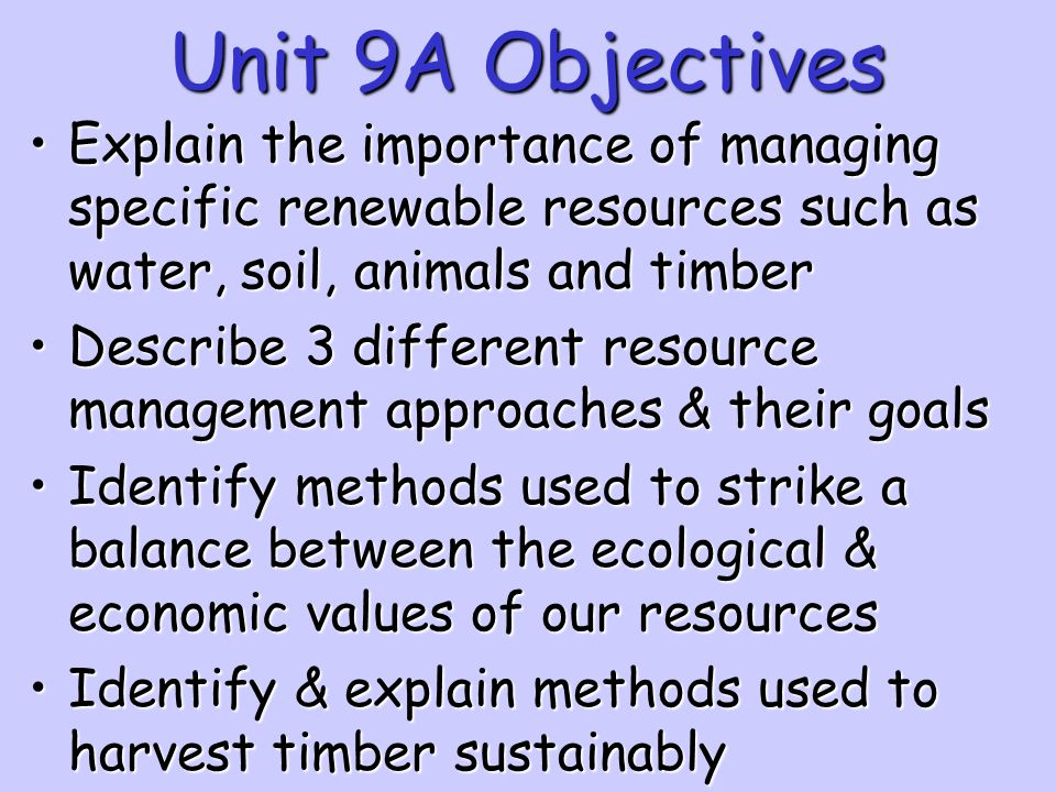 Unit 9A Objectives Explain the importance of managing specific renewable resources such as water, soil, animals and timber.