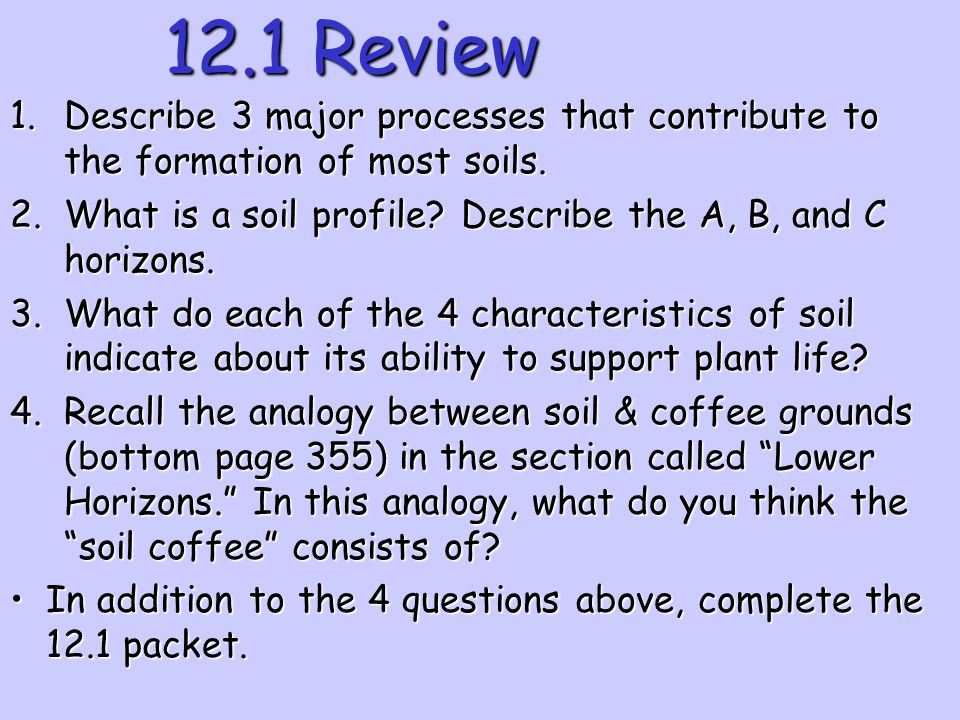 12.1 Review Describe 3 major processes that contribute to the formation of most soils. What is a soil profile Describe the A, B, and C horizons.