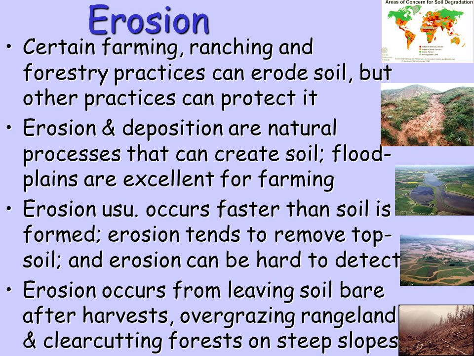 Erosion Certain farming, ranching and forestry practices can erode soil, but other practices can protect it.