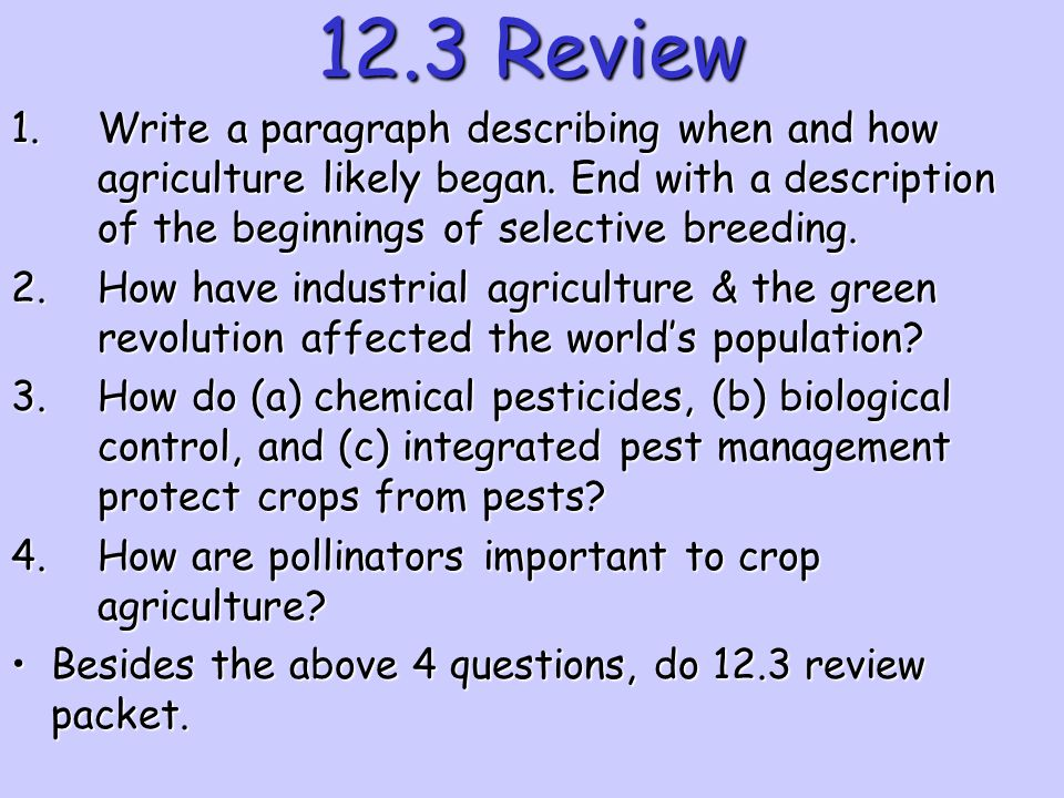 12.3 Review Write a paragraph describing when and how agriculture likely began. End with a description of the beginnings of selective breeding.