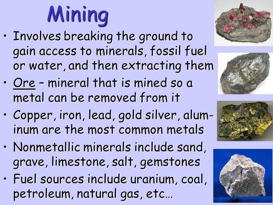 Mining Involves breaking the ground to gain access to minerals, fossil fuel or water, and then extracting them.