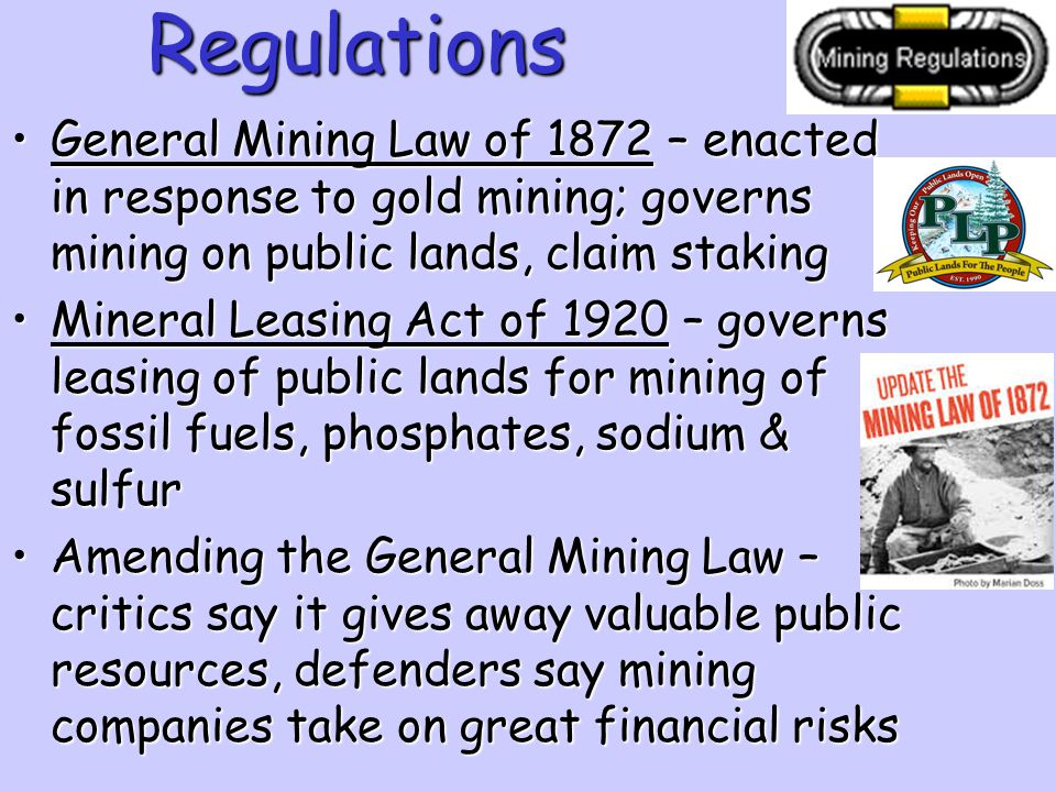 Regulations General Mining Law of 1872 – enacted in response to gold mining; governs mining on public lands, claim staking.