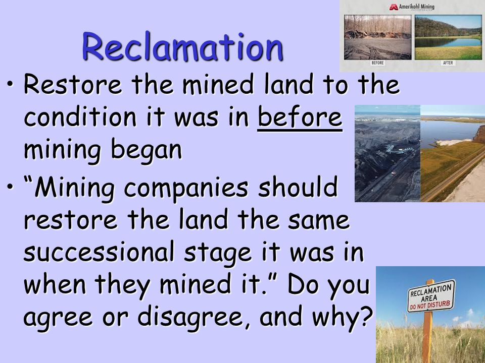 Reclamation Restore the mined land to the condition it was in before mining began.
