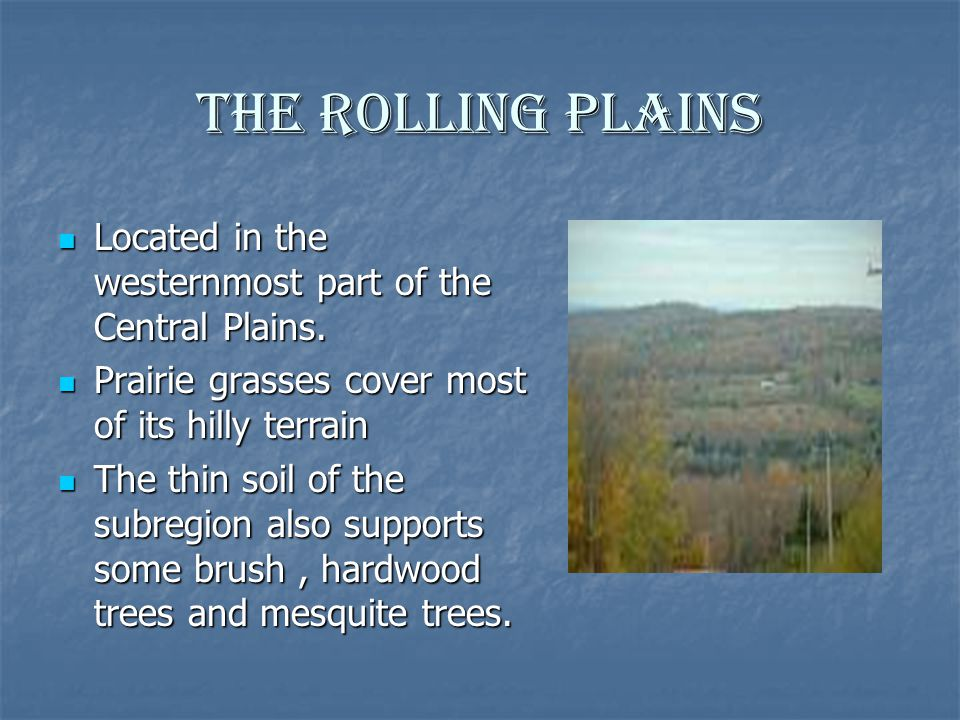 The Rolling Plains Located in the westernmost part of the Central Plains. Prairie grasses cover most of its hilly terrain.