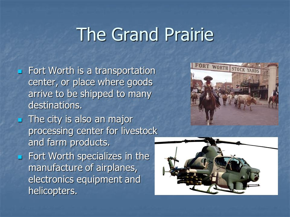 The Grand Prairie Fort Worth is a transportation center, or place where goods arrive to be shipped to many destinations.