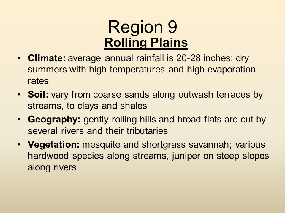 Region 9 Rolling Plains. Climate: average annual rainfall is 20-28 inches; dry summers with high temperatures and high evaporation rates.