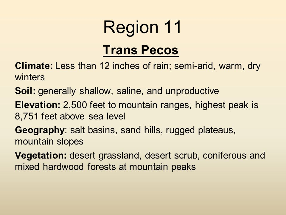 Region 11 Trans Pecos. Climate: Less than 12 inches of rain; semi-arid, warm, dry winters. Soil: generally shallow, saline, and unproductive.