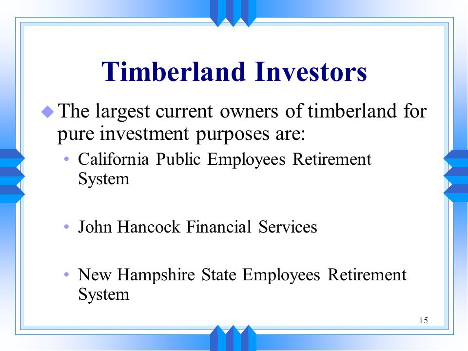 Timberland Investors The largest current owners of timberland for pure investment purposes are: California Public Employees Retirement System.