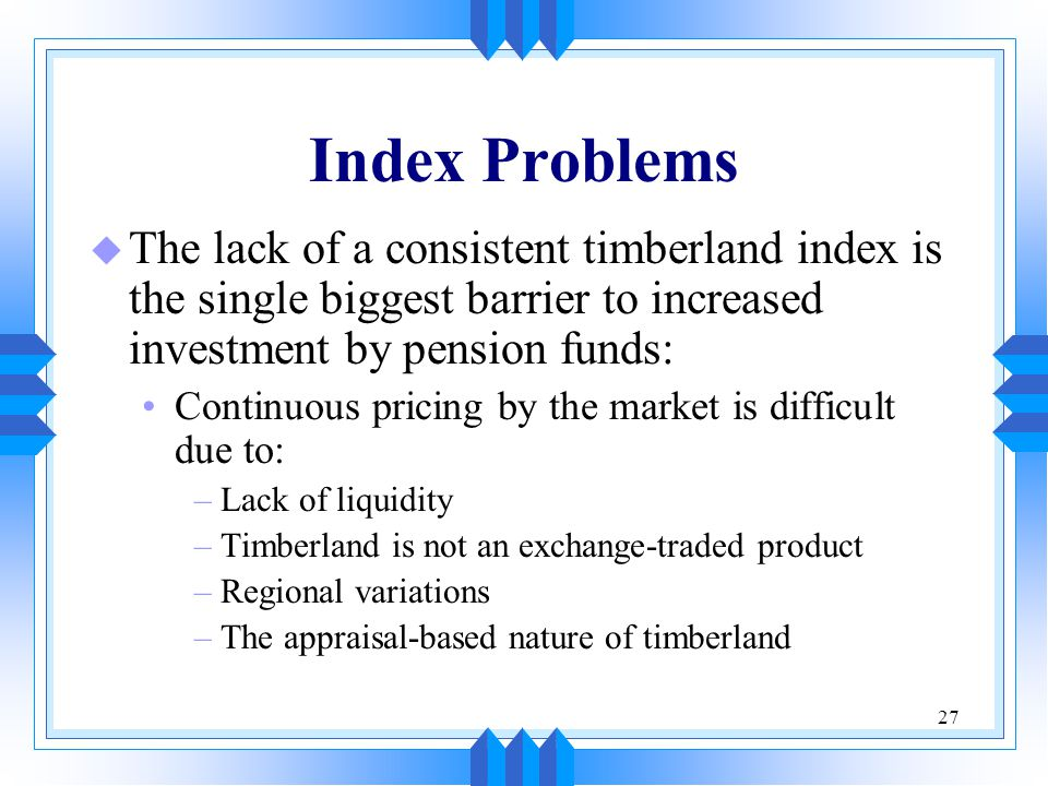 Index Problems The lack of a consistent timberland index is the single biggest barrier to increased investment by pension funds: