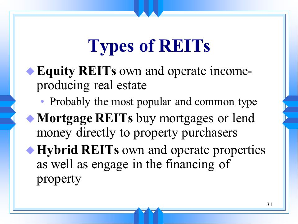 Types of REITs Equity REITs own and operate income-producing real estate. Probably the most popular and common type.