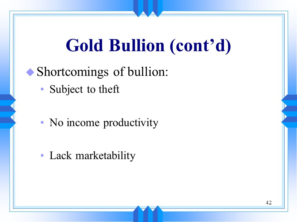 Gold Bullion (cont'd) Shortcomings of bullion: Subject to theft
