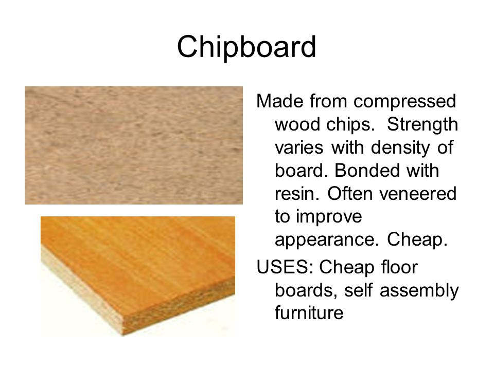 Chipboard Made from compressed wood chips. Strength varies with density of board. Bonded with resin. Often veneered to improve appearance. Cheap.