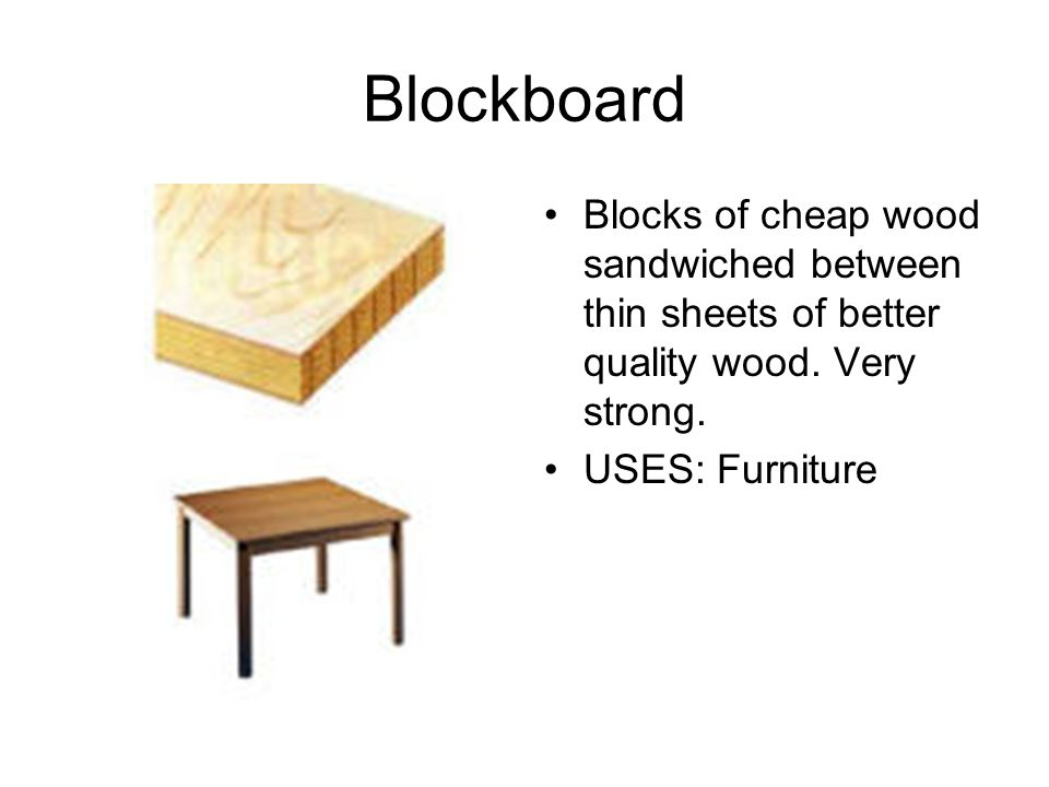 Blockboard Blocks of cheap wood sandwiched between thin sheets of better quality wood. Very strong.