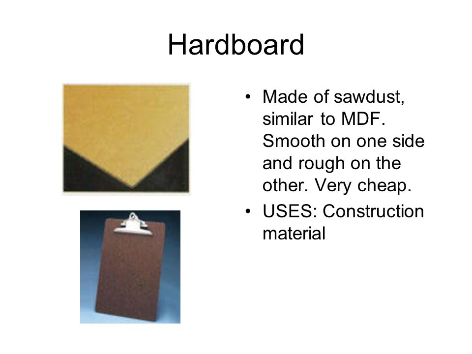 Hardboard Made of sawdust, similar to MDF. Smooth on one side and rough on the other.