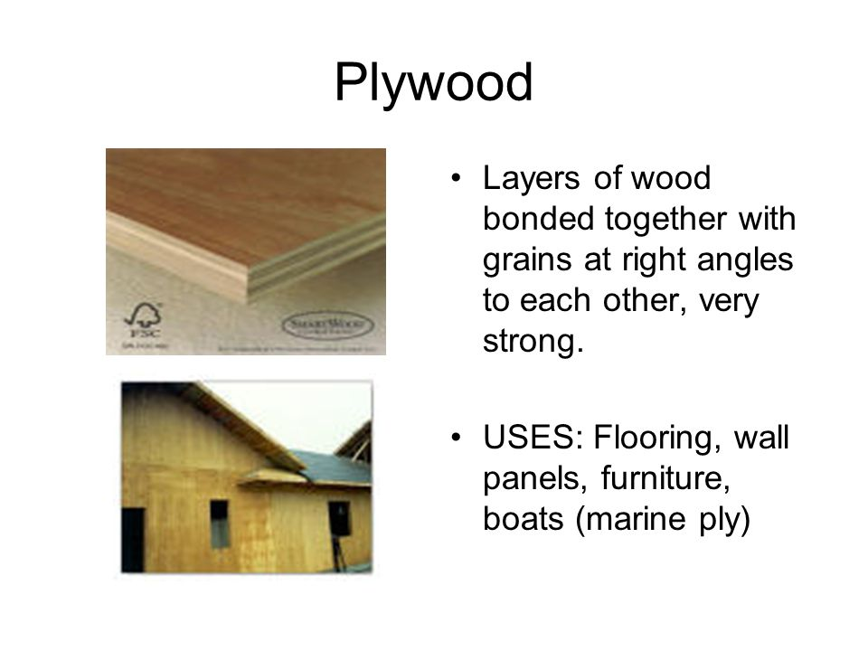 Plywood Layers of wood bonded together with grains at right angles to each other, very strong.