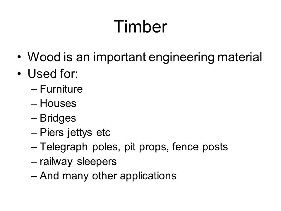 Timber Wood is an important engineering material Used for: Furniture
