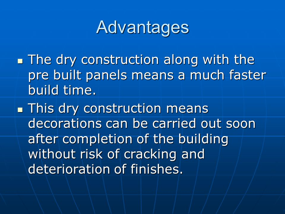 Advantages The dry construction along with the pre built panels means a much faster build time.