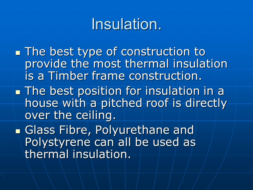 Insulation. The best type of construction to provide the most thermal insulation is a Timber frame construction.