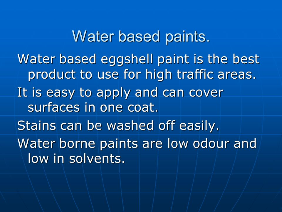 Water based paints. Water based eggshell paint is the best product to use for high traffic areas.