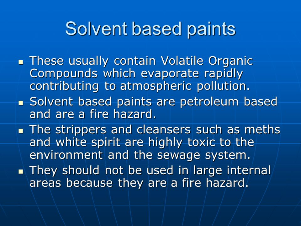 Solvent based paints These usually contain Volatile Organic Compounds which evaporate rapidly contributing to atmospheric pollution.