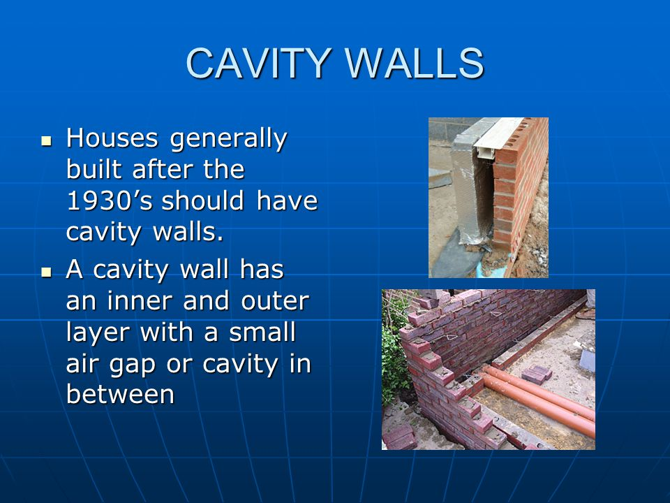 CAVITY WALLS Houses generally built after the 1930's should have cavity walls.