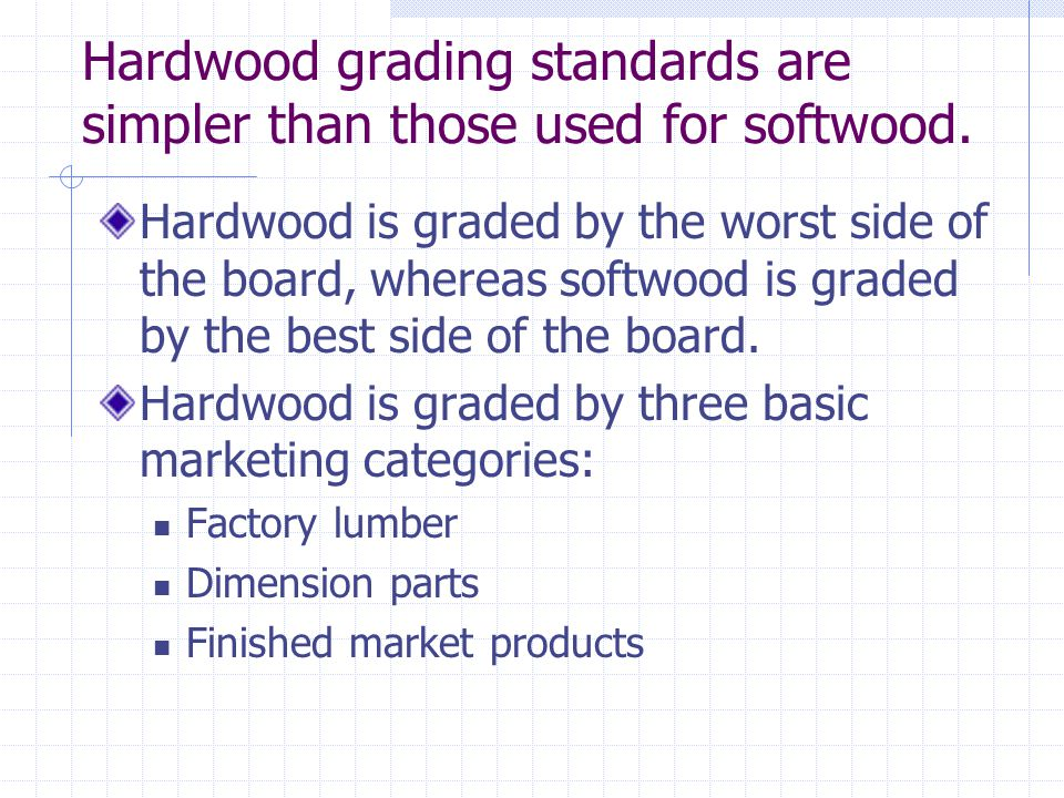 Hardwood grading standards are simpler than those used for softwood.
