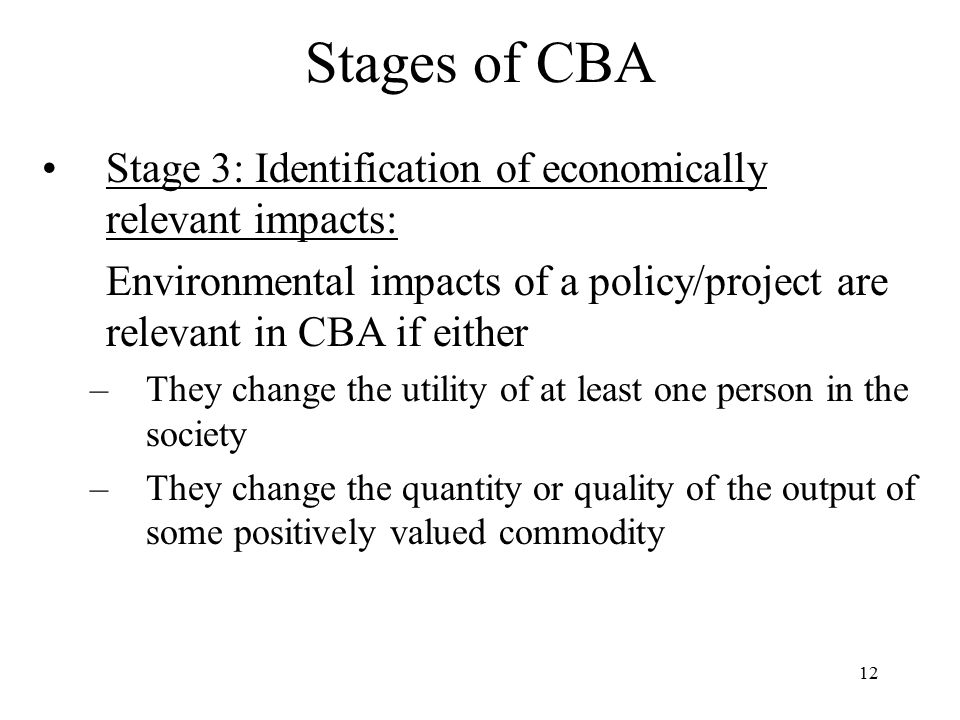 Stages of CBA Stage 3: Identification of economically relevant impacts: Environmental impacts of a policy/project are relevant in CBA if either.