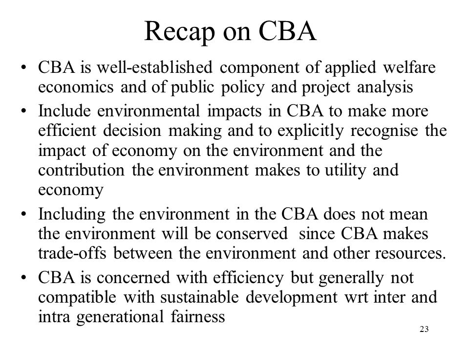 Recap on CBA CBA is well-established component of applied welfare economics and of public policy and project analysis.