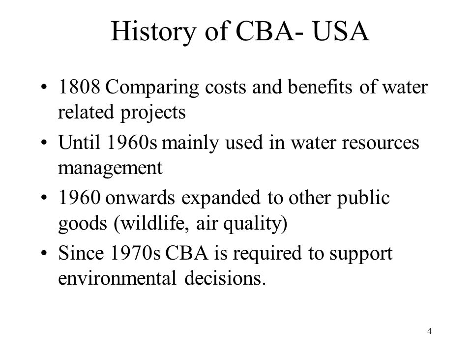 History of CBA- USA 1808 Comparing costs and benefits of water related projects. Until 1960s mainly used in water resources management.