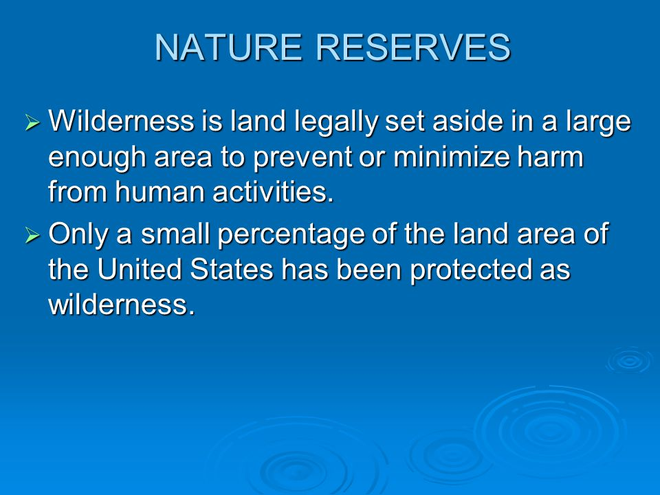 NATURE RESERVES Wilderness is land legally set aside in a large enough area to prevent or minimize harm from human activities.
