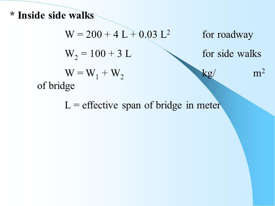 * Inside side walks W = 200 + 4 L + 0.03 L2 for roadway. W2 = 100 + 3 L for side walks. W = W1 + W2 kg/ m2 of bridge.