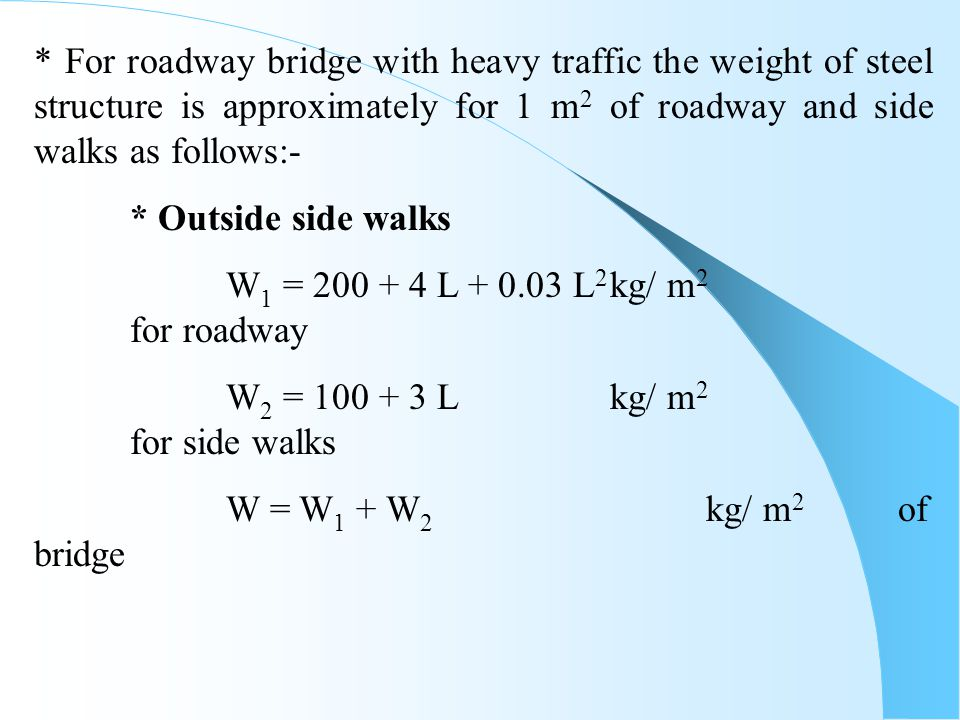* For roadway bridge with heavy traffic the weight of steel structure is approximately for 1 m2 of roadway and side walks as follows:-