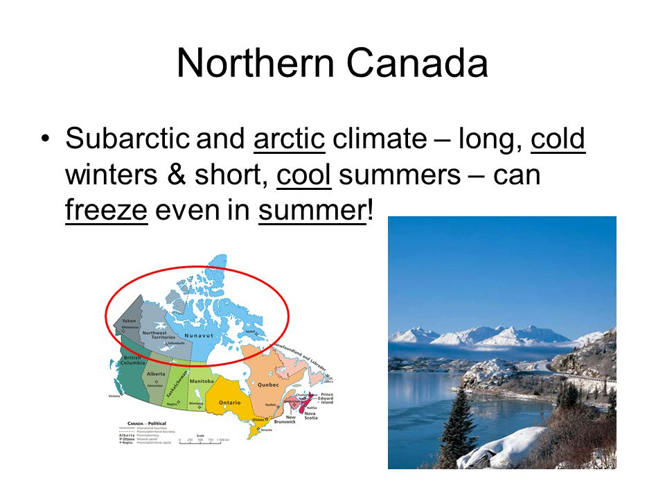 Northern Canada Subarctic and arctic climate – long, cold winters & short, cool summers – can freeze even in summer!