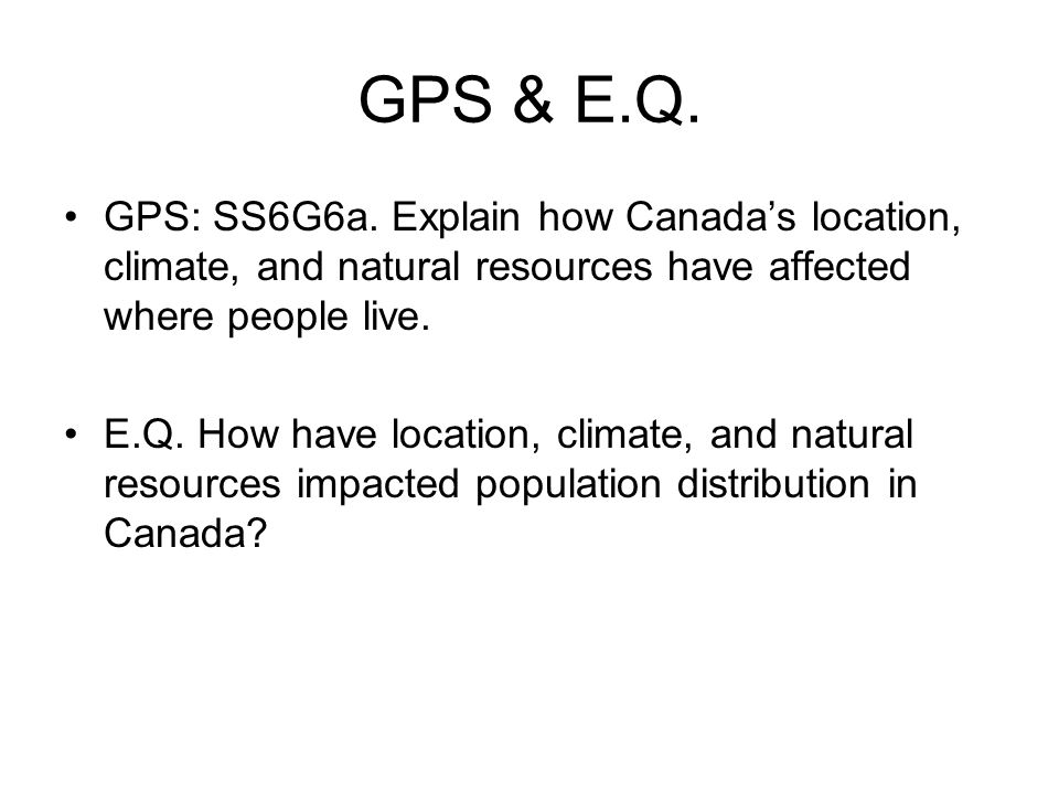 GPS & E.Q. GPS: SS6G6a. Explain how Canada's location, climate, and natural resources have affected where people live.