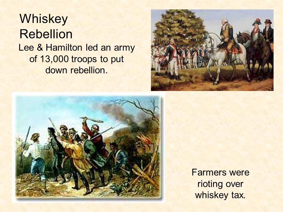 Whiskey Rebellion Lee & Hamilton led an army of 13,000 troops to put down rebellion.