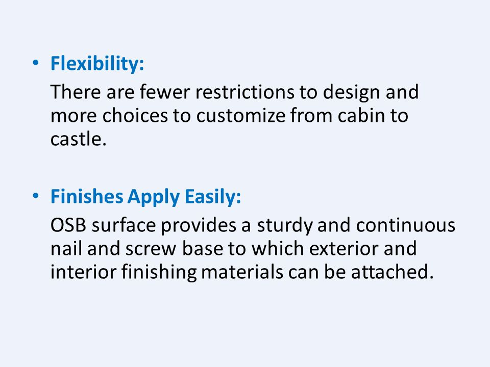Flexibility: There are fewer restrictions to design and more choices to customize from cabin to castle.