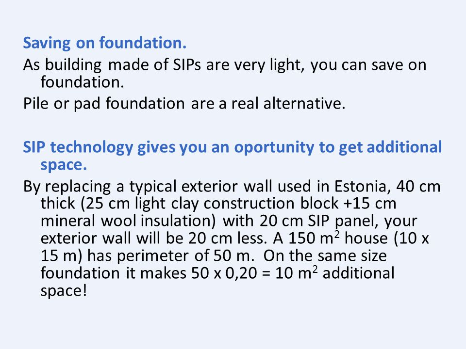 Saving on foundation. As building made of SIPs are very light, you can save on foundation.