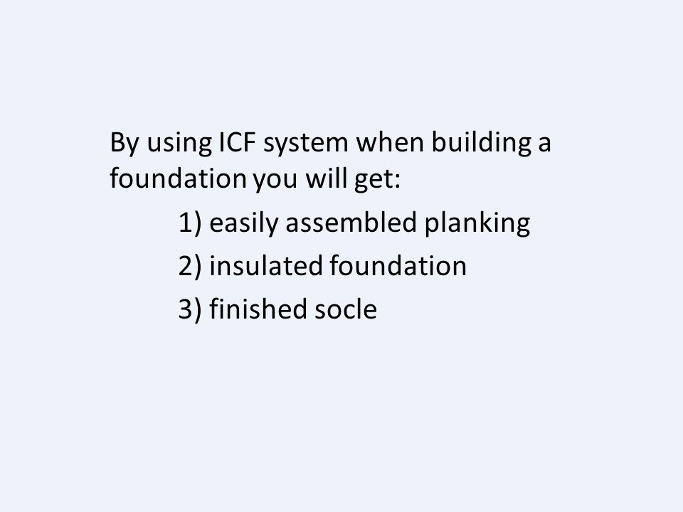 By using ICF system when building a foundation you will get: 1) easily assembled planking 2) insulated foundation 3) finished socle