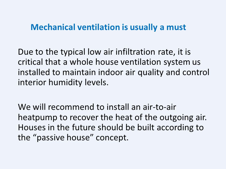 Mechanical ventilation is usually a must Due to the typical low air infiltration rate, it is critical that a whole house ventilation system us installed to maintain indoor air quality and control interior humidity levels.