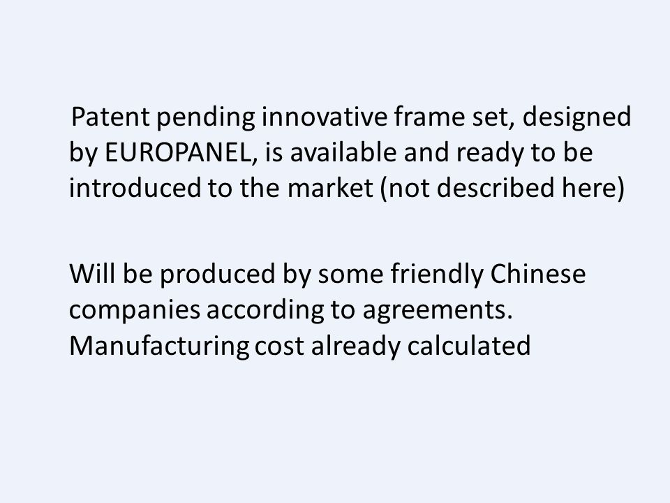 Patent pending innovative frame set, designed by EUROPANEL, is available and ready to be introduced to the market (not described here) Will be produced by some friendly Chinese companies according to agreements.